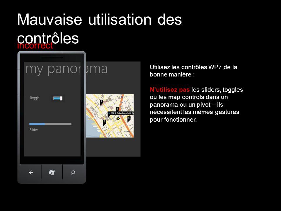incorrect Utilisez les contrôles WP7 de la bonne manière : Nutilisez pas les sliders, toggles ou les map controls dans un panorama ou un pivot – ils n