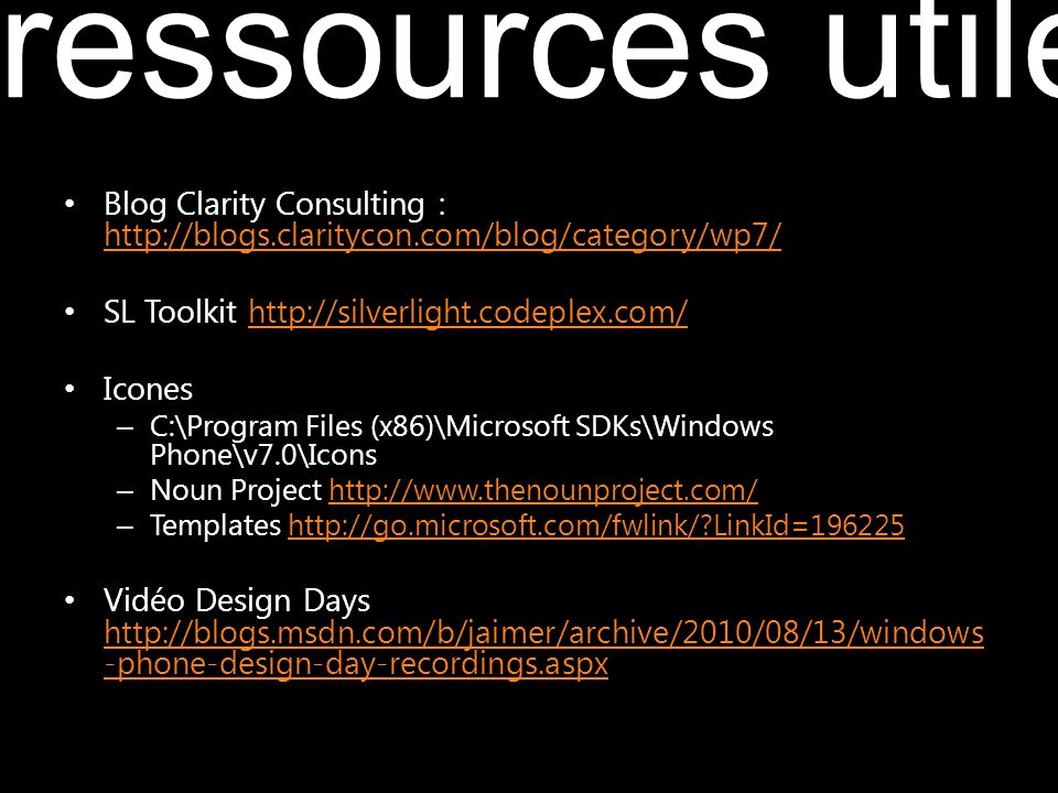 Blog Clarity Consulting : http://blogs.claritycon.com/blog/category/wp7/ http://blogs.claritycon.com/blog/category/wp7/ SL Toolkit http://silverlight.codeplex.com/http://silverlight.codeplex.com/ Icones – C:\Program Files (x86)\Microsoft SDKs\Windows Phone\v7.0\Icons – Noun Project http://www.thenounproject.com/http://www.thenounproject.com/ – Templates http://go.microsoft.com/fwlink/ LinkId=196225http://go.microsoft.com/fwlink/ LinkId=196225 Vidéo Design Days http://blogs.msdn.com/b/jaimer/archive/2010/08/13/windows -phone-design-day-recordings.aspx http://blogs.msdn.com/b/jaimer/archive/2010/08/13/windows -phone-design-day-recordings.aspx ressources utiles