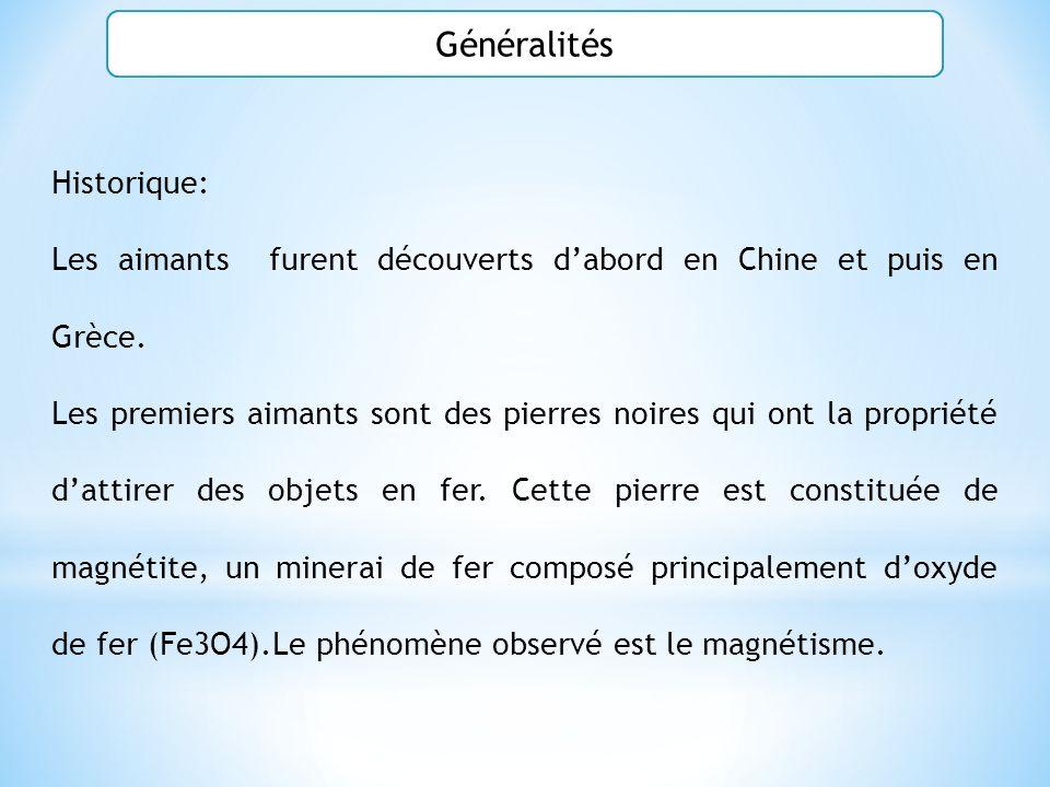 Historique: Les aimants furent découverts dabord en Chine et puis en Grèce. Les premiers aimants sont des pierres noires qui ont la propriété dattirer