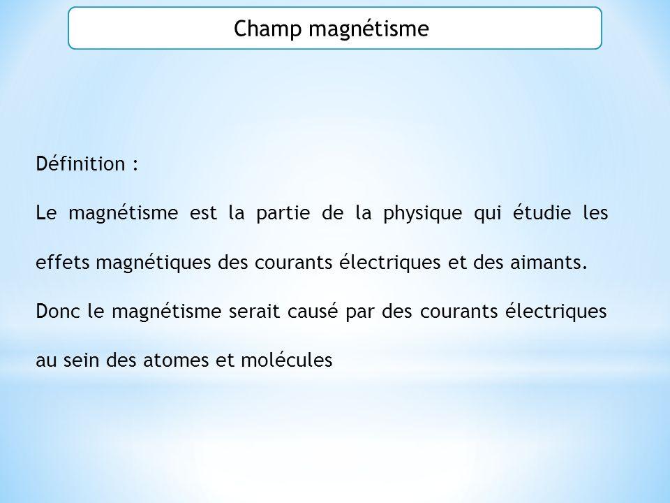 Champ magnétisme Définition : Le magnétisme est la partie de la physique qui étudie les effets magnétiques des courants électriques et des aimants. Do