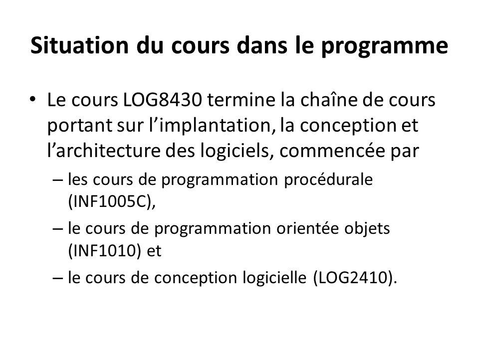 Situation du cours dans le programme Le cours LOG8430 termine la chaîne de cours portant sur limplantation, la conception et larchitecture des logiciels, commencée par – les cours de programmation procédurale (INF1005C), – le cours de programmation orientée objets (INF1010) et – le cours de conception logicielle (LOG2410).