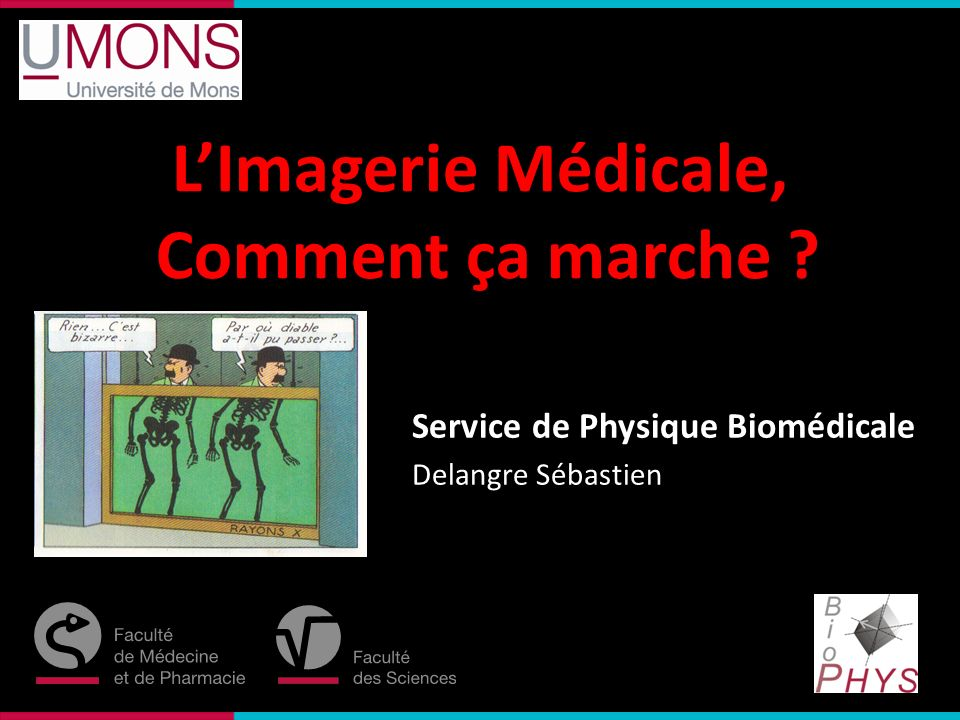 Faculté des Sciences Service de Physique Biomédicale Delangre Sébastien LImagerie Médicale, Comment ça marche ?