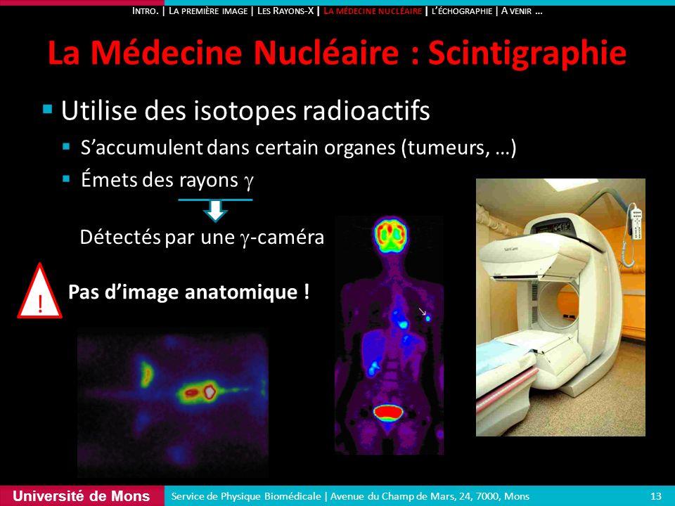 Université de Mons Utilise des isotopes radioactifs Saccumulent dans certain organes (tumeurs, …) Émets des rayons La Médecine Nucléaire : Scintigraph