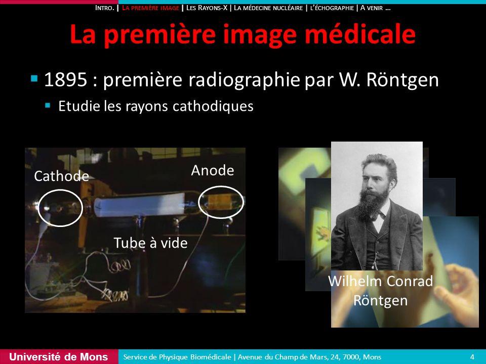 Université de Mons 1895 : première radiographie par W. Röntgen Etudie les rayons cathodiques La première image médicale 4 Service de Physique Biomédic