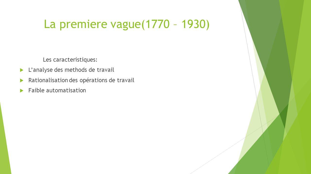 La premiere vague(1770 – 1930) Les caracteristiques: Lanalyse des methods de travail Rationalisation des opérations de travail Faible automatisation