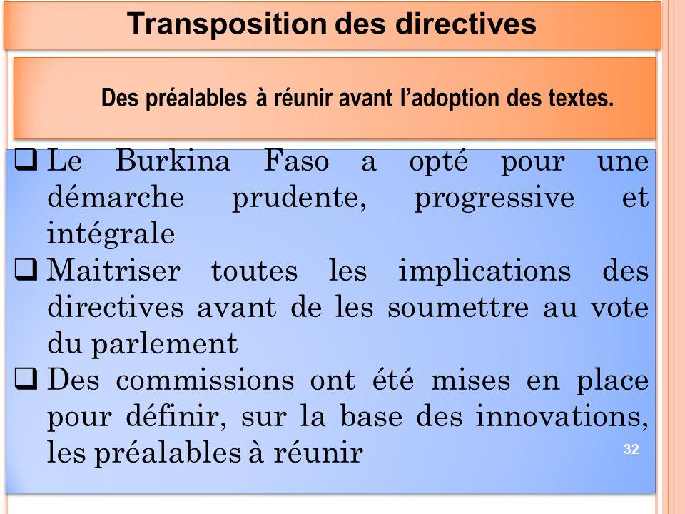 Le Burkina Faso a opté pour une démarche prudente, progressive et intégrale Maitriser toutes les implications des directives avant de les soumettre au vote du parlement Des commissions ont été mises en place pour définir, sur la base des innovations, les préalables à réunir Le Burkina Faso a opté pour une démarche prudente, progressive et intégrale Maitriser toutes les implications des directives avant de les soumettre au vote du parlement Des commissions ont été mises en place pour définir, sur la base des innovations, les préalables à réunir Transposition des directives 32 Des préalables à réunir avant ladoption des textes.