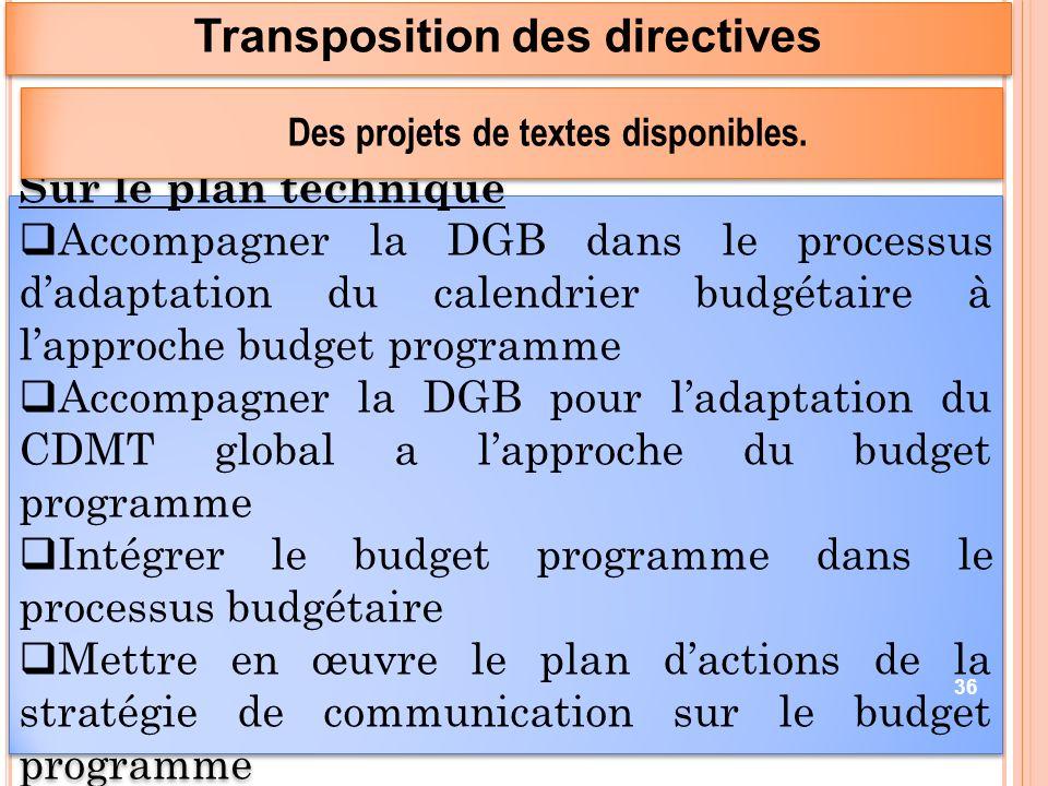 Sur le plan technique Accompagner la DGB dans le processus dadaptation du calendrier budgétaire à lapproche budget programme Accompagner la DGB pour ladaptation du CDMT global a lapproche du budget programme Intégrer le budget programme dans le processus budgétaire Mettre en œuvre le plan dactions de la stratégie de communication sur le budget programme Sur le plan technique Accompagner la DGB dans le processus dadaptation du calendrier budgétaire à lapproche budget programme Accompagner la DGB pour ladaptation du CDMT global a lapproche du budget programme Intégrer le budget programme dans le processus budgétaire Mettre en œuvre le plan dactions de la stratégie de communication sur le budget programme Transposition des directives 36 Des projets de textes disponibles.