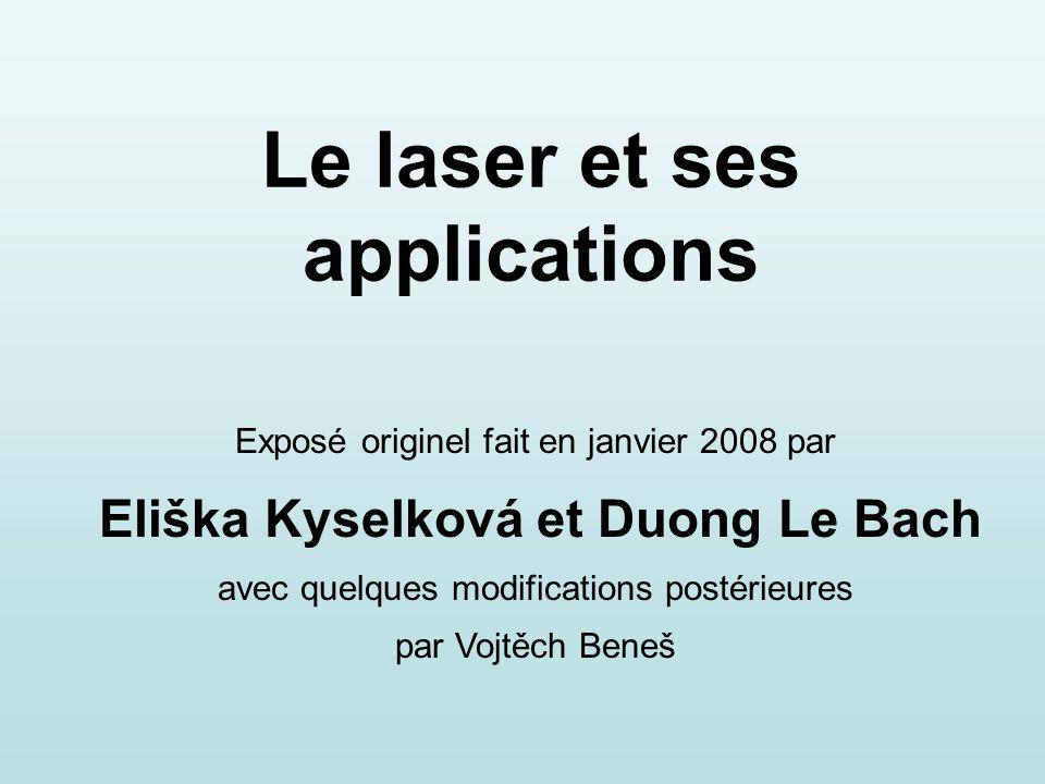 Le laser et ses applications Exposé originel fait en janvier 2008 par Eliška Kyselková et Duong Le Bach avec quelques modifications postérieures par Vojtěch Beneš
