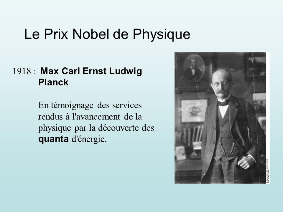 Le Prix Nobel de Physique 1918 : Max Carl Ernst Ludwig Planck En témoignage des services rendus à l avancement de la physique par la découverte des quanta d énergie.