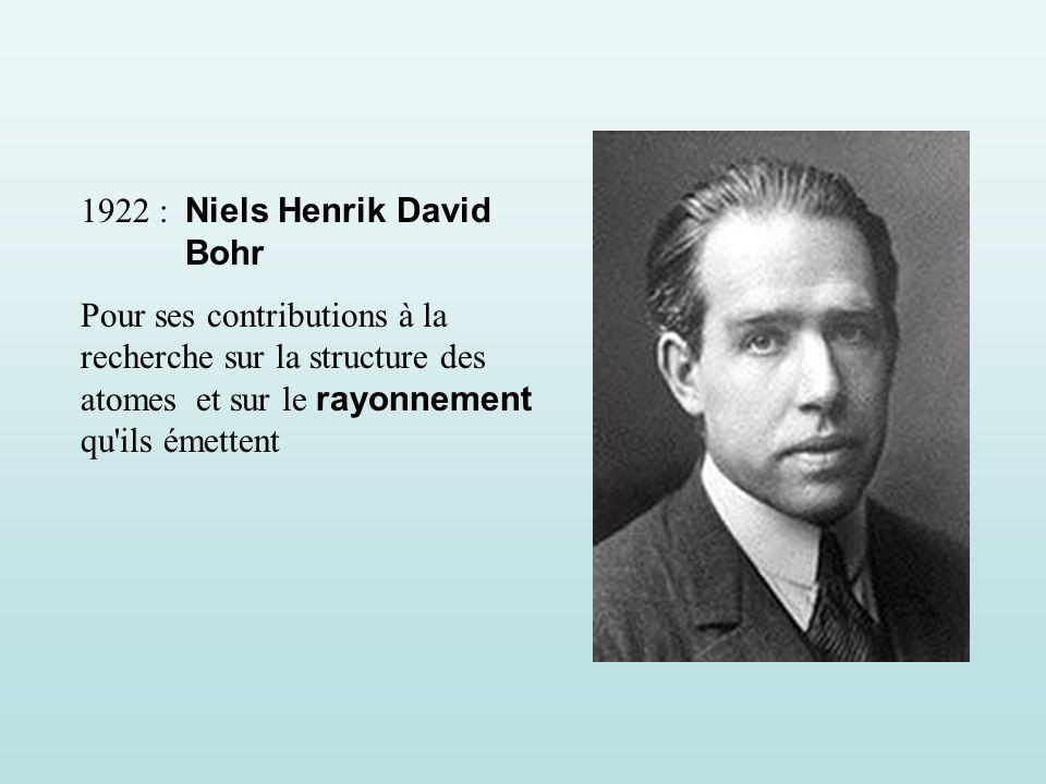 1922 : Niels Henrik David Bohr Pour ses contributions à la recherche sur la structure des atomes et sur le rayonnement qu ils émettent