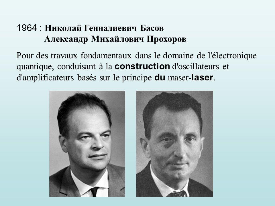 1964 : Николай Геннадиевич Басов Александр Михайлович Прохоров Pour des travaux fondamentaux dans le domaine de l électronique quantique, conduisant à la construction d oscillateurs et d amplificateurs basés sur le principe du maser- laser.