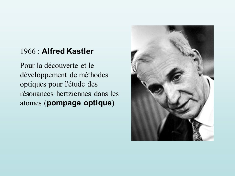 1966 : Alfred Kastler Pour la découverte et le développement de méthodes optiques pour l étude des résonances hertziennes dans les atomes ( pompage optique )