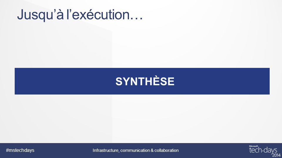 #mstechdays Infrastructure, communication & collaboration SYNTHÈSE Jusquà lexécution…