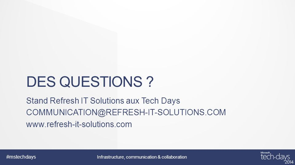 Infrastructure, communication & collaboration #mstechdays DES QUESTIONS ? Stand Refresh IT Solutions aux Tech Days COMMUNICATION@REFRESH-IT-SOLUTIONS.