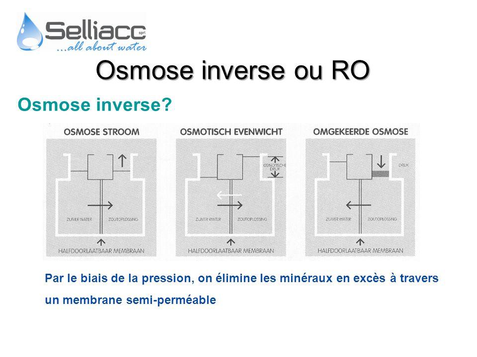 Osmose inverse? Par le biais de la pression, on élimine les minéraux en excès à travers un membrane semi-perméable Osmose inverse ou RO