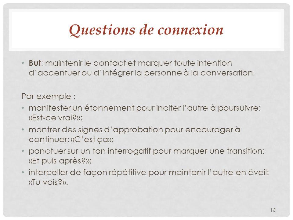 Questions de connexion But : maintenir le contact et marquer toute intention daccentuer ou dintégrer la personne à la conversation. Par exemple : mani
