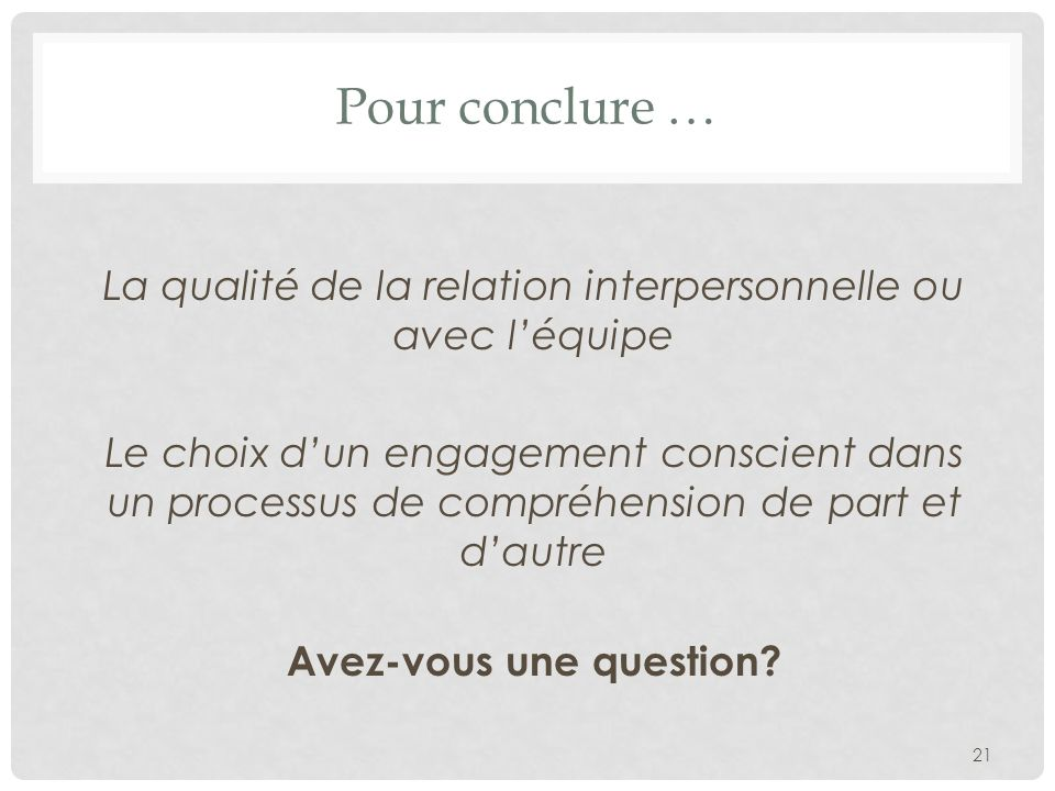 Pour conclure … La qualité de la relation interpersonnelle ou avec léquipe Le choix dun engagement conscient dans un processus de compréhension de part et dautre Avez-vous une question.