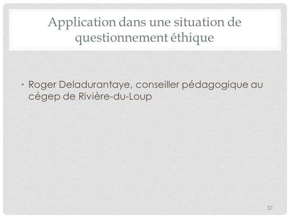 Application dans une situation de questionnement éthique Roger Deladurantaye, conseiller pédagogique au cégep de Rivière-du-Loup 37