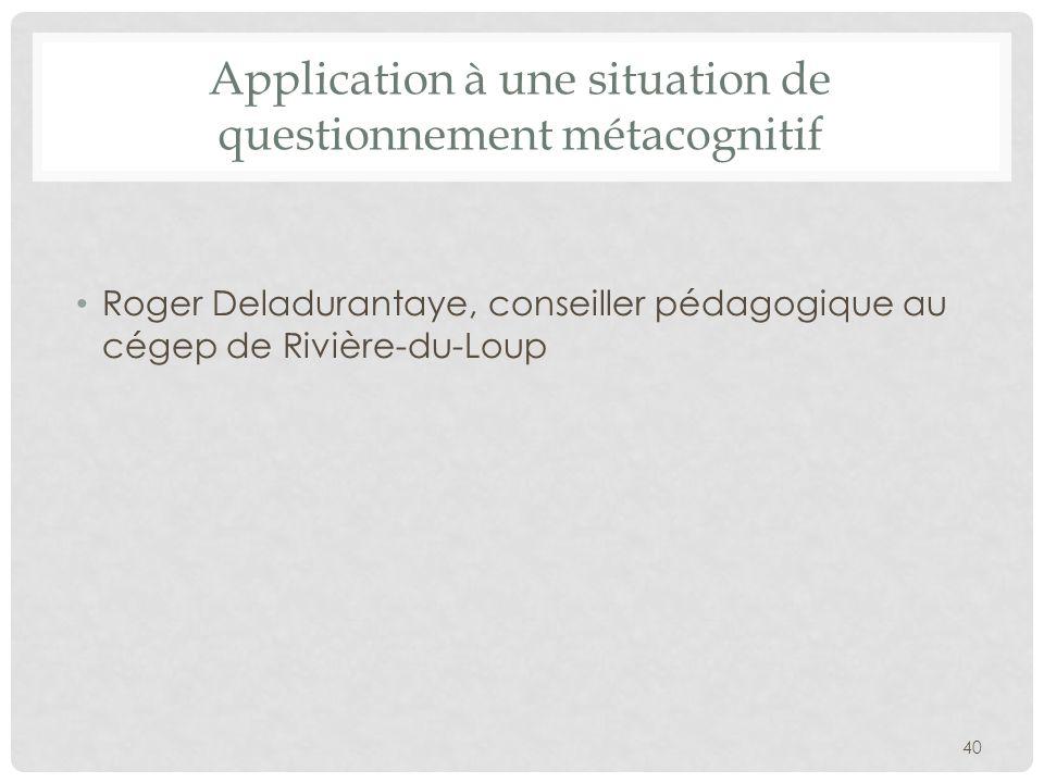 Application à une situation de questionnement métacognitif Roger Deladurantaye, conseiller pédagogique au cégep de Rivière-du-Loup 40