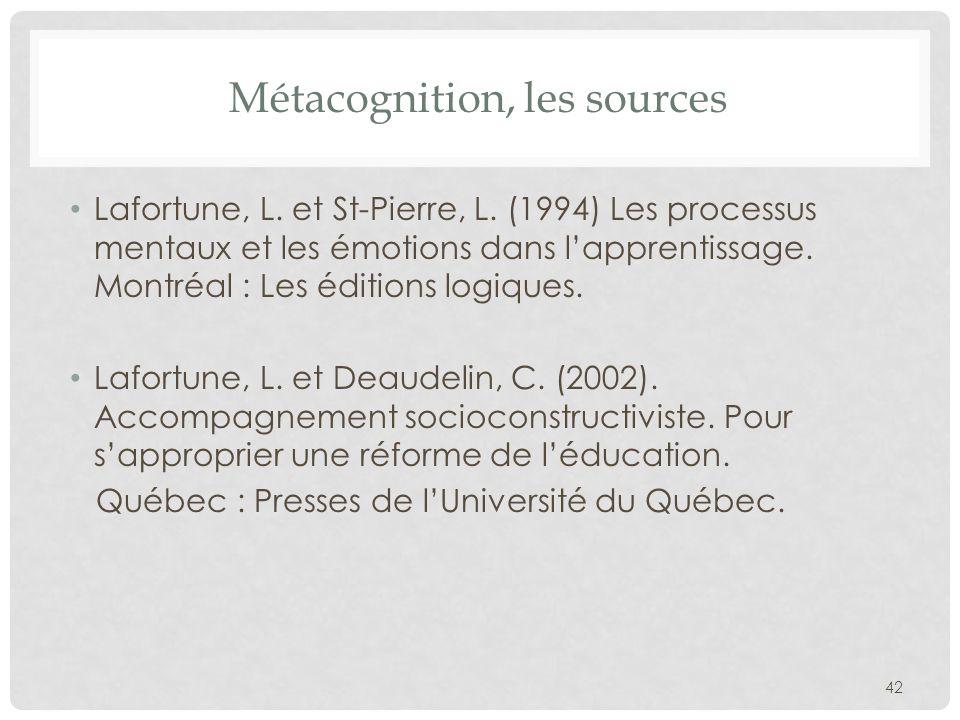Métacognition, les sources Lafortune, L. et St-Pierre, L. (1994) Les processus mentaux et les émotions dans lapprentissage. Montréal : Les éditions lo
