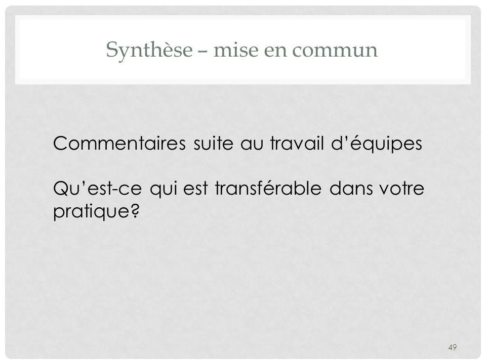 Synthèse – mise en commun Commentaires suite au travail déquipes Quest-ce qui est transférable dans votre pratique? 49