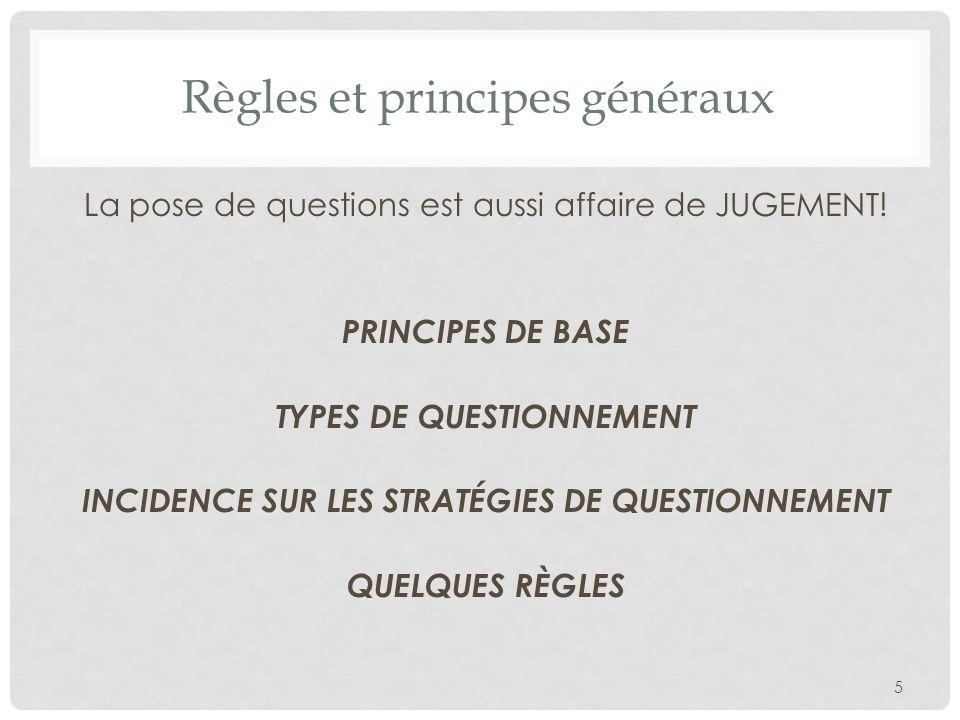 Règles et principes généraux La pose de questions est aussi affaire de JUGEMENT! PRINCIPES DE BASE TYPES DE QUESTIONNEMENT INCIDENCE SUR LES STRATÉGIE