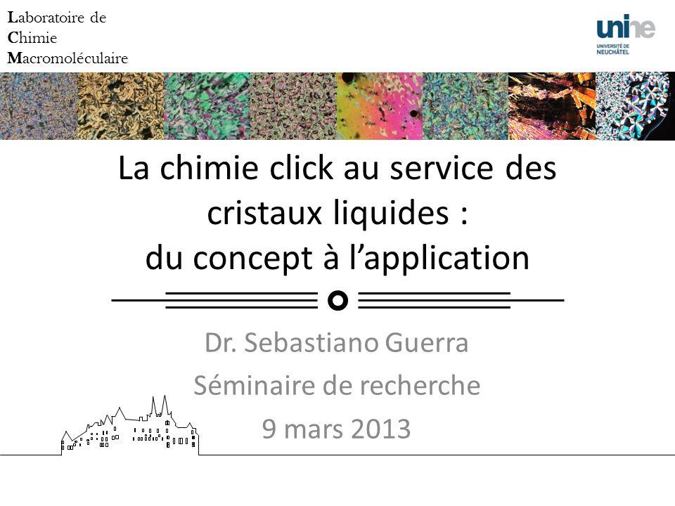 La chimie click au service des cristaux liquides : du concept à lapplication Dr. Sebastiano Guerra Séminaire de recherche 9 mars 2013 Laboratoire de C