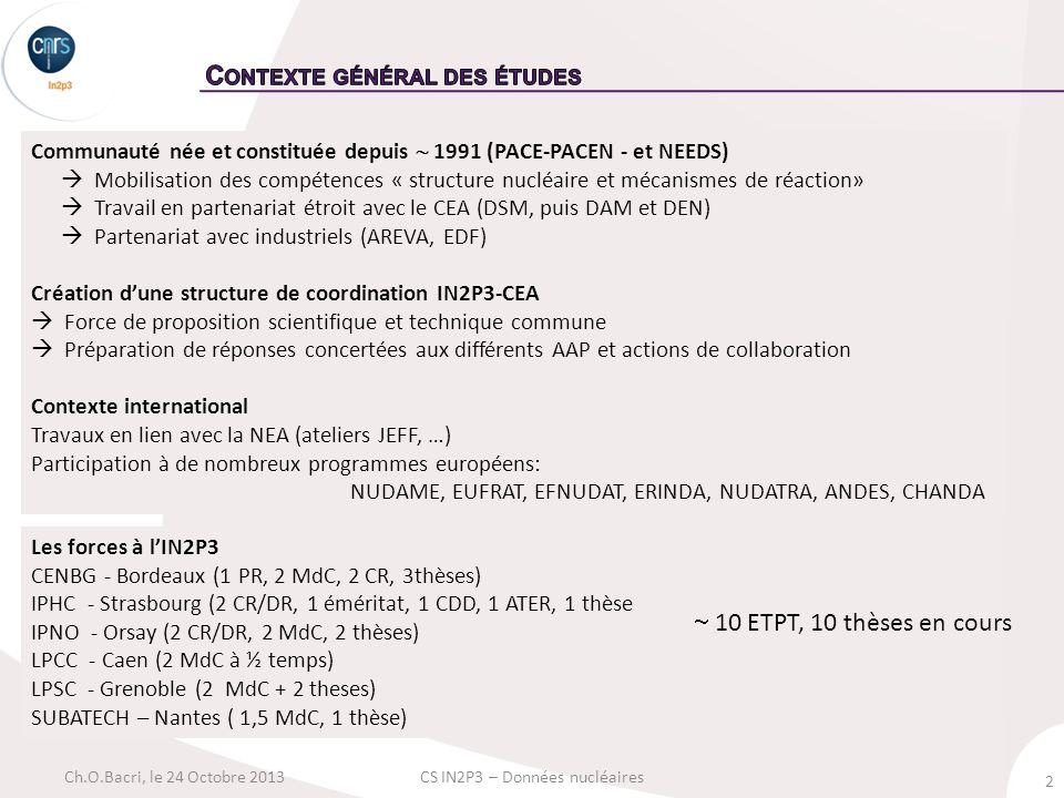 2 Ch.O.Bacri, le 24 Octobre 2013CS IN2P3 – Données nucléaires Communauté née et constituée depuis 1991 (PACE-PACEN - et NEEDS) Mobilisation des compétences « structure nucléaire et mécanismes de réaction» Travail en partenariat étroit avec le CEA (DSM, puis DAM et DEN) Partenariat avec industriels (AREVA, EDF) Création dune structure de coordination IN2P3-CEA Force de proposition scientifique et technique commune Préparation de réponses concertées aux différents AAP et actions de collaboration Contexte international Travaux en lien avec la NEA (ateliers JEFF, …) Participation à de nombreux programmes européens: NUDAME, EUFRAT, EFNUDAT, ERINDA, NUDATRA, ANDES, CHANDA Les forces à lIN2P3 CENBG - Bordeaux (1 PR, 2 MdC, 2 CR, 3thèses) IPHC - Strasbourg (2 CR/DR, 1 éméritat, 1 CDD, 1 ATER, 1 thèse IPNO - Orsay (2 CR/DR, 2 MdC, 2 thèses) LPCC - Caen (2 MdC à ½ temps) LPSC - Grenoble (2 MdC + 2 theses) SUBATECH – Nantes ( 1,5 MdC, 1 thèse) 10 ETPT, 10 thèses en cours