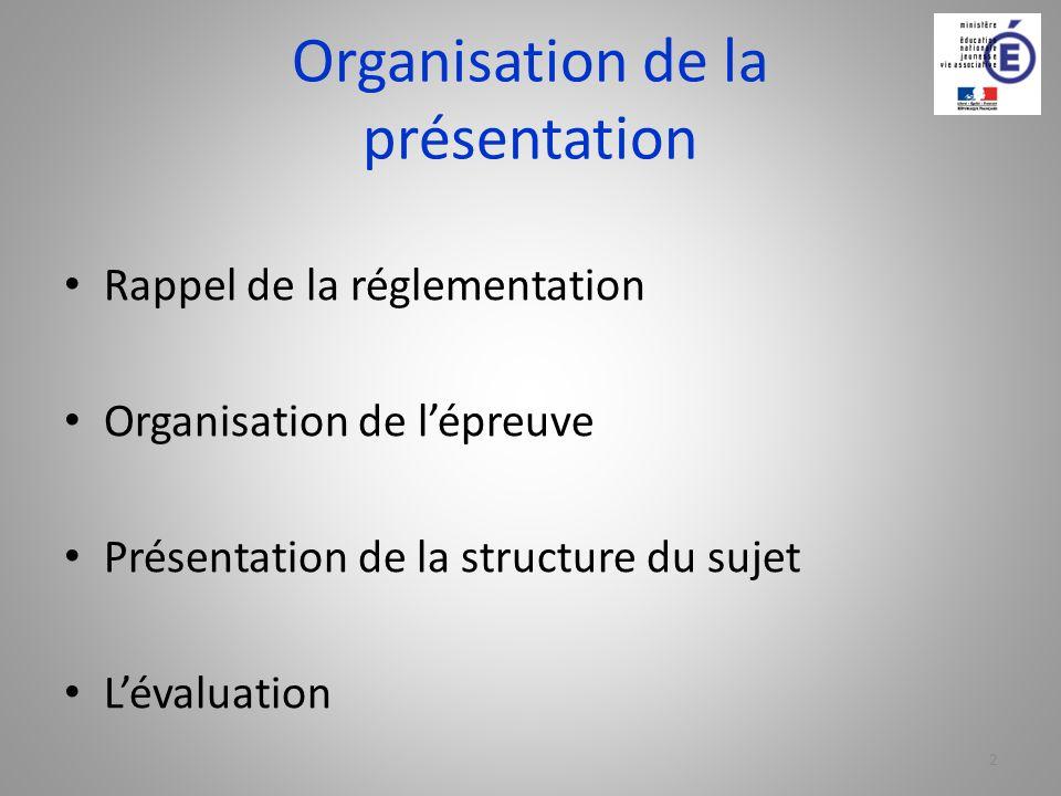 Organisation de la présentation Rappel de la réglementation Organisation de lépreuve Présentation de la structure du sujet Lévaluation 2
