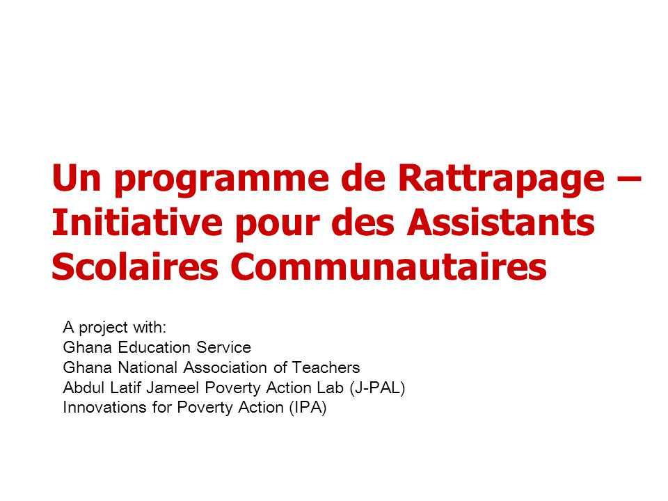 Un programme de Rattrapage – Initiative pour des Assistants Scolaires Communautaires A project with: Ghana Education Service Ghana National Association of Teachers Abdul Latif Jameel Poverty Action Lab (J-PAL) Innovations for Poverty Action (IPA)