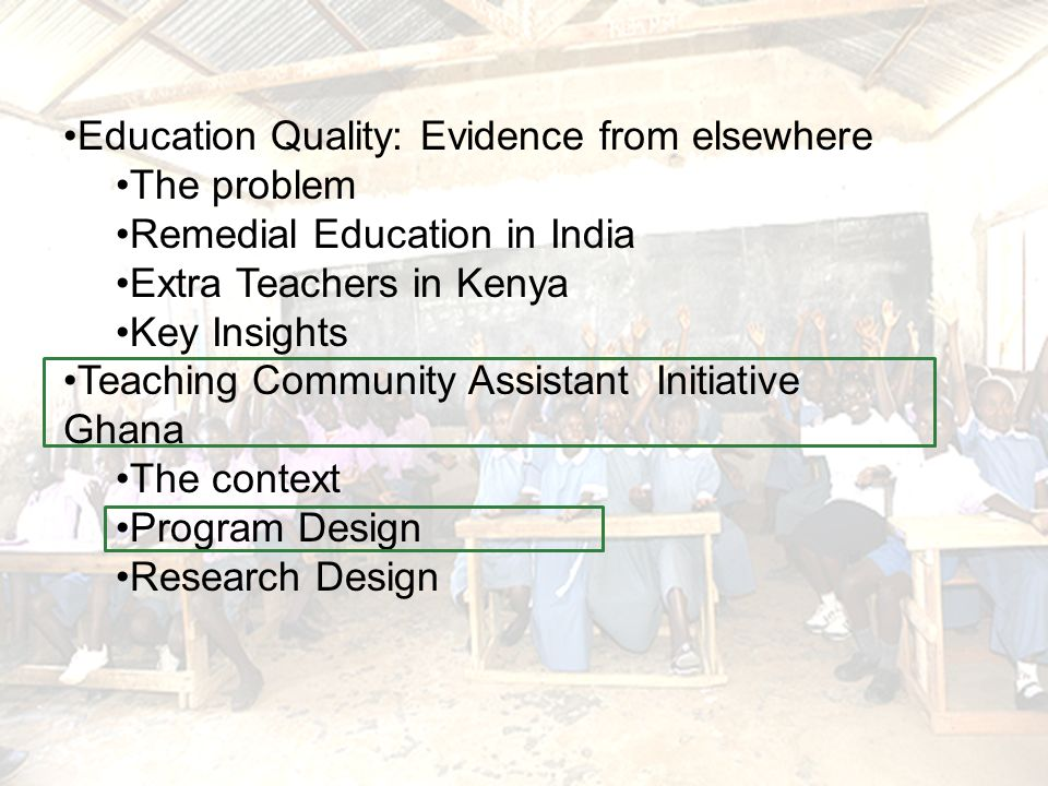 Education Quality: Evidence from elsewhere The problem Remedial Education in India Extra Teachers in Kenya Key Insights Teaching Community Assistant Initiative Ghana The context Program Design Research Design