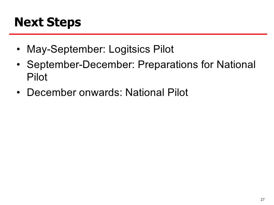 May-September: Logitsics Pilot September-December: Preparations for National Pilot December onwards: National Pilot 27