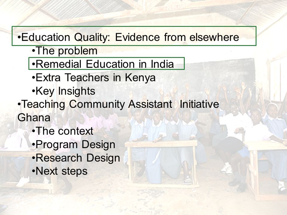 Education Quality: Evidence from elsewhere The problem Remedial Education in India Extra Teachers in Kenya Key Insights Teaching Community Assistant Initiative Ghana The context Program Design Research Design Next steps
