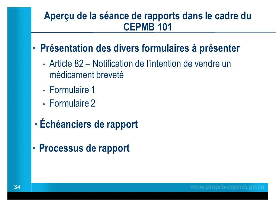 Présentation des divers formulaires à présenter Article 82 – Notification de lintention de vendre un médicament breveté Formulaire 1 Formulaire 2 Aperçu de la séance de rapports dans le cadre du CEPMB 101 Échéanciers de rapport 34 Processus de rapport
