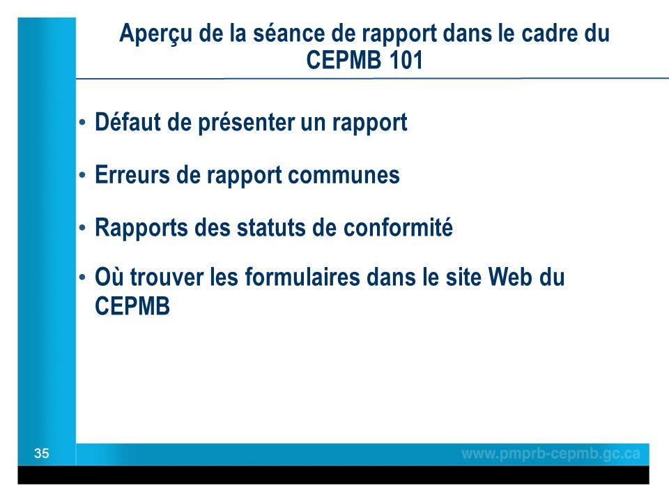 Aperçu de la séance de rapport dans le cadre du CEPMB 101 35 Défaut de présenter un rapport Erreurs de rapport communes Rapports des statuts de conformité Où trouver les formulaires dans le site Web du CEPMB