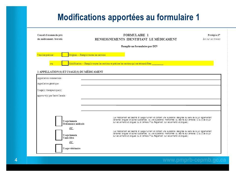 4 Modifications apportées au formulaire 1 Conseil dexamen du prix Protégé a.87 des médicaments brevetés Loi sur les brevets Remplir un formulaire par DIN Veuillez préciser :Original - - Remplir toutes les sections ou Modification - - Remplir toutes les sections et préciser les sections qui ont été modifiées __________ 1 APPELLATION(S) ET USAGE(S) DU MÉDICAMENT Appellation commerciale : Appellation générique : Usage(s) thérapeutique(s) approuvé(s) par Santé Canada : Usage humain Ordonnance médicale OU Usage humain Vente libre OU Usage vétérinaire RENSEIGNEMENTS IDENTIFIANT LE MÉDICAMENT FORMULAIRE 1 (Le médicament est destiné à lusage humain et contient une substance désignée au sens de la Loi réglementant certaines drogues et autres substances, ou une substance mentionnée ou décrite aux annexes C ou D de la Loi sur les aliments et drogues ou à lannexe F du Règlement sur les aliments et drogues.) (Le médicament est destiné à lusage humain et contient une substance désignée au sens de la Loi réglementant certaines drogues et autres substances, ou une substance mentionnée ou décrite aux annexes C ou D de la Loi sur les aliments et drogues ou à lannexe F du Règlement sur les aliments et drogues.)