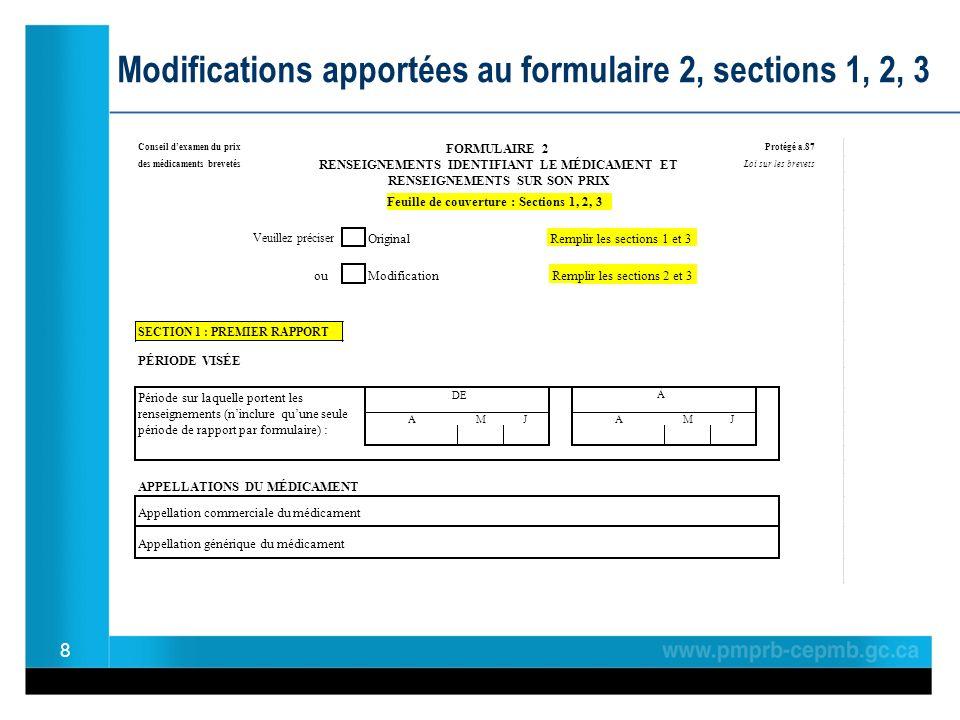 8 Modifications apportées au formulaire 2, sections 1, 2, 3 Conseil dexamen du prix Protégé a.87 des médicaments brevetés RENSEIGNEMENTS IDENTIFIANT LE MÉDICAMENT ET RENSEIGNEMENTS SUR SON PRIX Loi sur les brevets Feuille de couverture : Sections 1, 2, 3 Veuillez préciser Original ouModification SECTION 1 : PREMIER RAPPORT PÉRIODE VISÉE APPELLATIONS DU MÉDICAMENT Appellation commerciale du médicament Appellation générique du médicament AAJ Remplir les sections 1 et 3 FORMULAIRE 2 DE Remplir les sections 2 et 3 Période sur laquelle portent les renseignements (ninclure quune seule période de rapport par formulaire) : À MJM