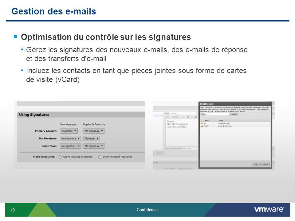 10 Confidentiel Gestion des e-mails Optimisation du contrôle sur les signatures Gérez les signatures des nouveaux e-mails, des e-mails de réponse et des transferts d e-mail Incluez les contacts en tant que pièces jointes sous forme de cartes de visite (vCard)