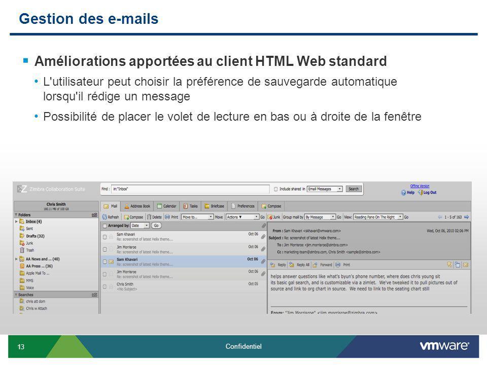 13 Confidentiel Gestion des e-mails Améliorations apportées au client HTML Web standard L utilisateur peut choisir la préférence de sauvegarde automatique lorsqu il rédige un message Possibilité de placer le volet de lecture en bas ou à droite de la fenêtre