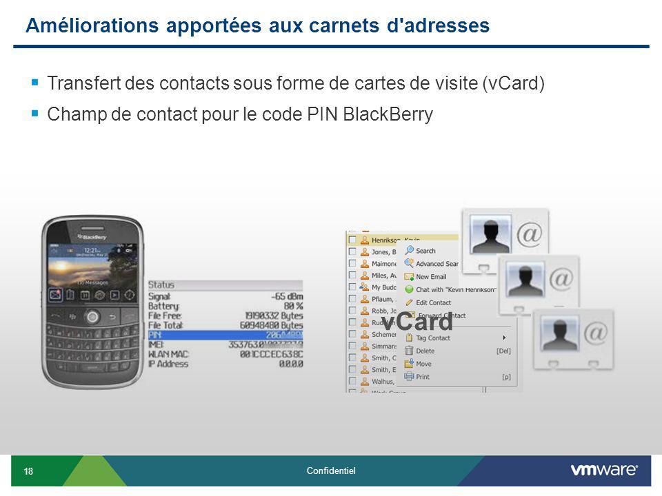 18 Confidentiel Améliorations apportées aux carnets d adresses Transfert des contacts sous forme de cartes de visite (vCard) Champ de contact pour le code PIN BlackBerry vCard