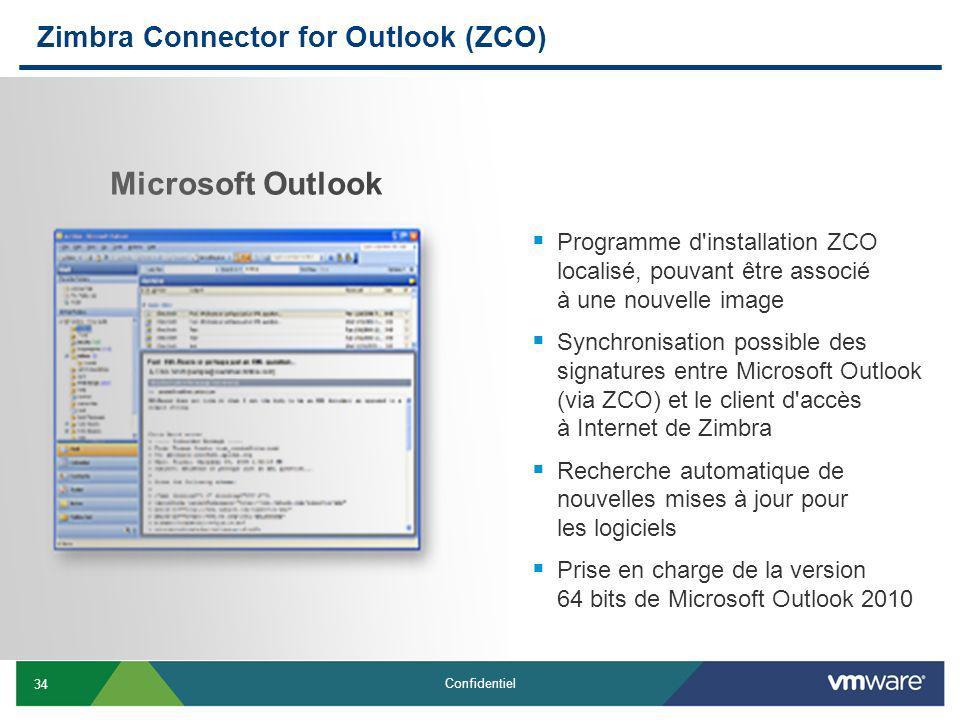 34 Confidentiel Zimbra Connector for Outlook (ZCO) Programme d installation ZCO localisé, pouvant être associé à une nouvelle image Synchronisation possible des signatures entre Microsoft Outlook (via ZCO) et le client d accès à Internet de Zimbra Recherche automatique de nouvelles mises à jour pour les logiciels Prise en charge de la version 64 bits de Microsoft Outlook 2010 Microsoft Outlook
