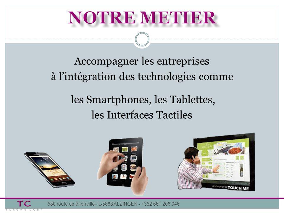 Accompagner les entreprises à lintégration des technologies comme les Smartphones, les Tablettes, les Interfaces Tactiles 580 route de thionville– L-5888 ALZINGEN - +352 661 206 046
