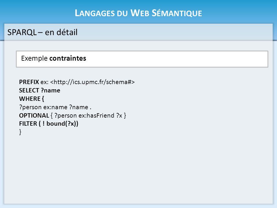 L ANGAGES DU W EB S ÉMANTIQUE Exemple contraintes SPARQL – en détail PREFIX ex: SELECT ?name WHERE { ?person ex:name ?name. OPTIONAL { ?person ex:hasF
