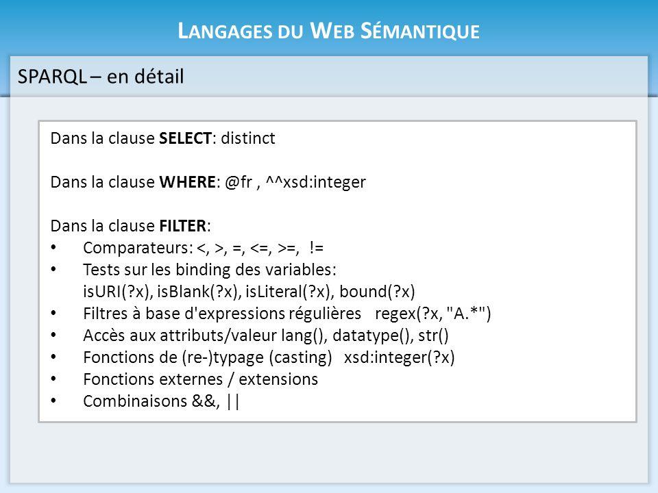 L ANGAGES DU W EB S ÉMANTIQUE Dans la clause SELECT: distinct Dans la clause WHERE: @fr, ^^xsd:integer Dans la clause FILTER: Comparateurs:, =, =, != Tests sur les binding des variables: isURI(?x), isBlank(?x), isLiteral(?x), bound(?x) Filtres à base d expressions régulières regex(?x, A.* ) Accès aux attributs/valeur lang(), datatype(), str() Fonctions de (re-)typage (casting) xsd:integer(?x) Fonctions externes / extensions Combinaisons &&, || SPARQL – en détail