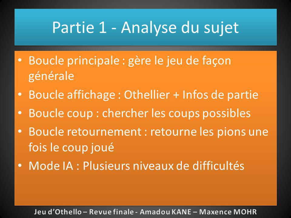 Partie 1 - Analyse du sujet Boucle principale : gère le jeu de façon générale Boucle affichage : Othellier + Infos de partie Boucle coup : chercher le
