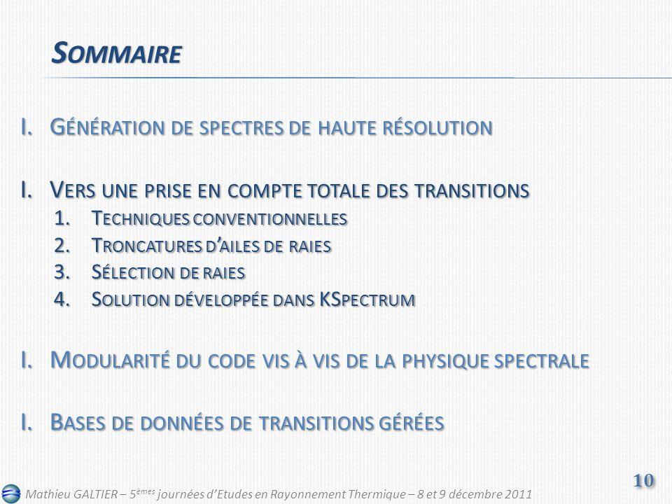I.G ÉNÉRATION DE SPECTRES DE HAUTE RÉSOLUTION I.V ERS UNE PRISE EN COMPTE TOTALE DES TRANSITIONS 1.T ECHNIQUES CONVENTIONNELLES 2.T RONCATURES D AILES DE RAIES 3.S ÉLECTION DE RAIES 4.S OLUTION DÉVELOPPÉE DANS KS PECTRUM I.M ODULARITÉ DU CODE VIS À VIS DE LA PHYSIQUE SPECTRALE I.B ASES DE DONNÉES DE TRANSITIONS GÉRÉES S OMMAIRE 10 Mathieu GALTIER – 5 èmes journées dEtudes en Rayonnement Thermique – 8 et 9 décembre 2011