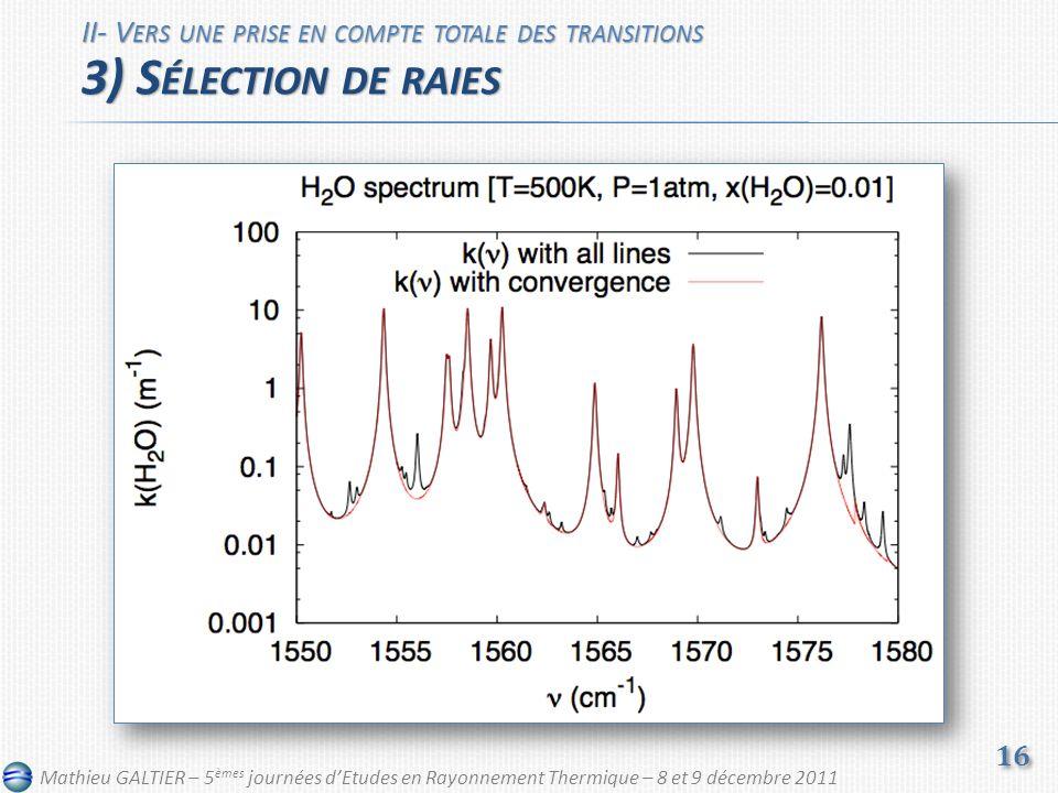 II- V ERS UNE PRISE EN COMPTE TOTALE DES TRANSITIONS 3) S ÉLECTION DE RAIES 16 Mathieu GALTIER – 5 èmes journées dEtudes en Rayonnement Thermique – 8