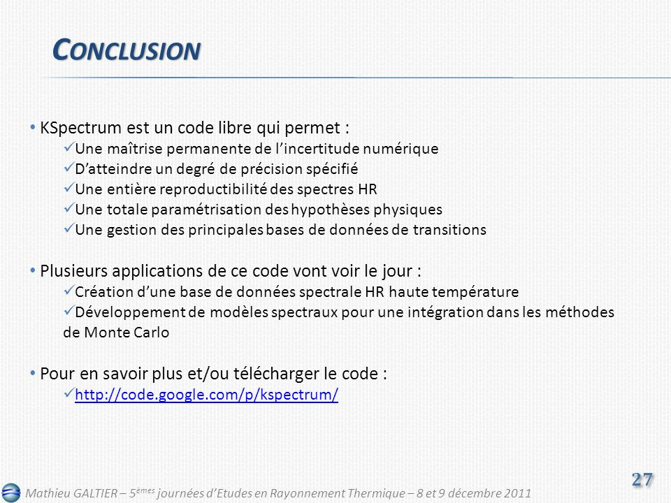 C ONCLUSION 27 Mathieu GALTIER – 5 èmes journées dEtudes en Rayonnement Thermique – 8 et 9 décembre 2011 KSpectrum est un code libre qui permet : Une