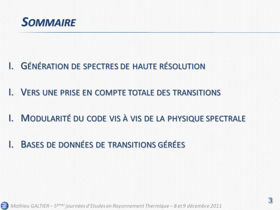 I.G ÉNÉRATION DE SPECTRES DE HAUTE RÉSOLUTION I.V ERS UNE PRISE EN COMPTE TOTALE DES TRANSITIONS I.M ODULARITÉ DU CODE VIS À VIS DE LA PHYSIQUE SPECTRALE I.B ASES DE DONNÉES DE TRANSITIONS GÉRÉES S OMMAIRE 3 3 Mathieu GALTIER – 5 èmes journées dEtudes en Rayonnement Thermique – 8 et 9 décembre 2011