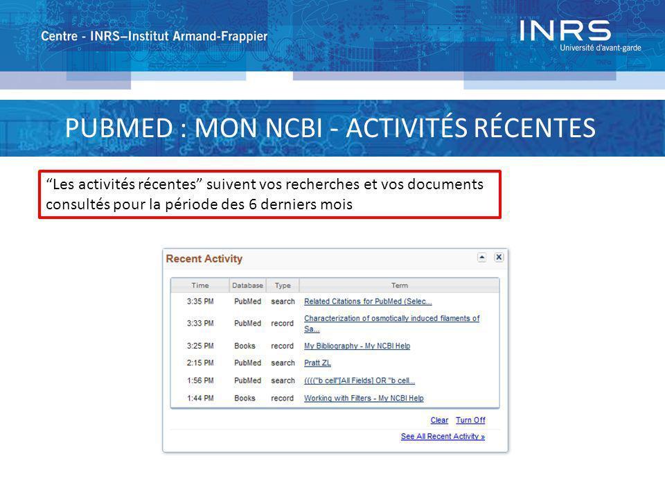 PUBMED : MON NCBI - ACTIVITÉS RÉCENTES Les activités récentes suivent vos recherches et vos documents consultés pour la période des 6 derniers mois
